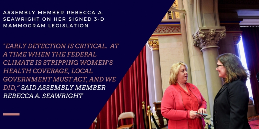 "Assembly Member Rebecca A. Seawright announced that <a href=""/leg/?bn=A.5677&term=2017"" target=""blank"">A.5677</a>/S.4150, legislation which would expand access to breast cancer screenings without cost sharing, to include breast tomosynthesis screenings also known as 3-D mammography, was signed into law by Governor Cuomo. In March 2017, Seawright obtained passage of this bill 146-0 in the Assembly and in June 2017 the bill was passed in the Senate by Senator Joseph Griffo.<br />"